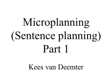 Microplanning (Sentence planning) Part 1 Kees van Deemter.