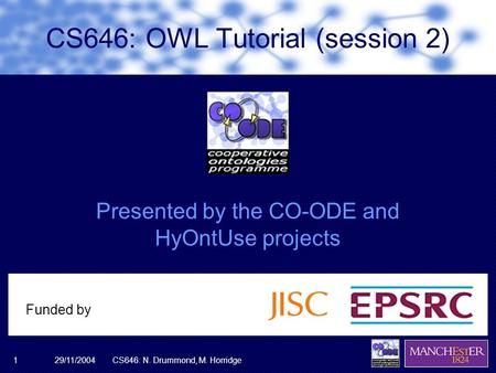 29/11/2004CS646: N. Drummond, M. Horridge1 Presented by the CO-ODE and HyOntUse projects Funded by CS646: OWL Tutorial (session 2)