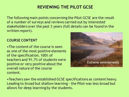 REVIEWING THE PILOT GCSE The following main points concerning the Pilot GCSE are the result of a number of surveys and reviews carried out by interested.