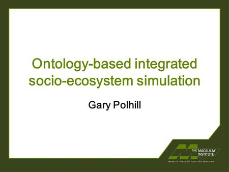Ontology-based integrated socio-ecosystem simulation Gary Polhill.