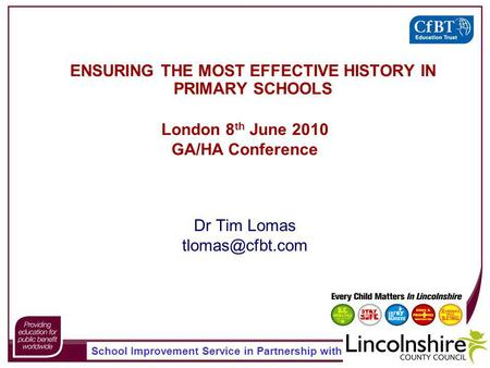 School Improvement Service in Partnership with ENSURING THE MOST EFFECTIVE HISTORY IN PRIMARY SCHOOLS Dr Tim Lomas London 8 th June 2010.