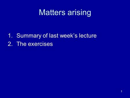 Matters arising Summary of last week's lecture The exercises.