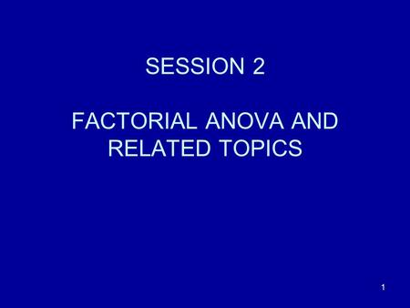 SESSION 2 FACTORIAL ANOVA AND RELATED TOPICS