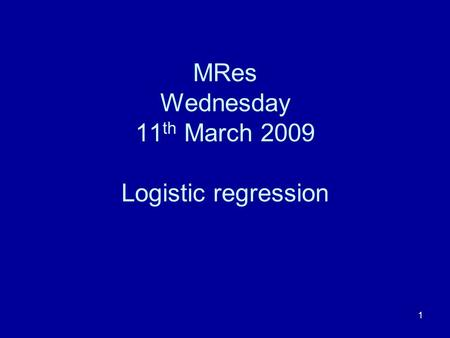 1 MRes Wednesday 11 th March 2009 Logistic regression.