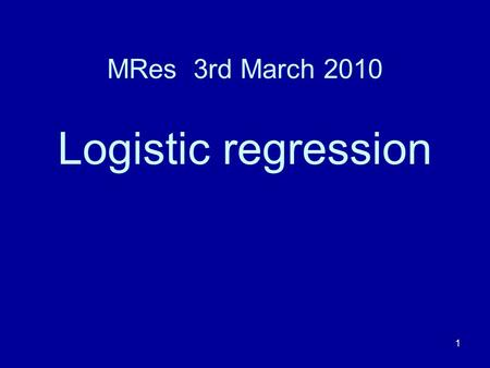 1 MRes 3rd March 2010 Logistic regression. 2 Programme 2pm – 3:15pm. A talk. A break for coffee. 3:45pm – 4:30pm. A short exercise.