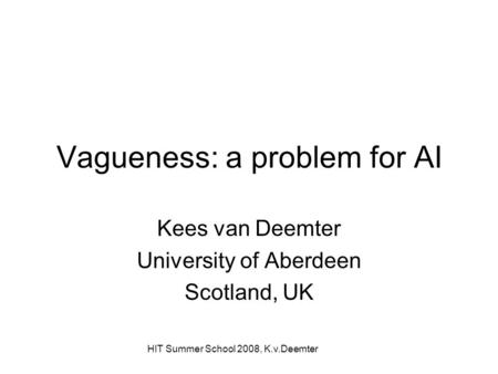HIT Summer School 2008, K.v.Deemter Vagueness: a problem for AI Kees van Deemter University of Aberdeen Scotland, UK.