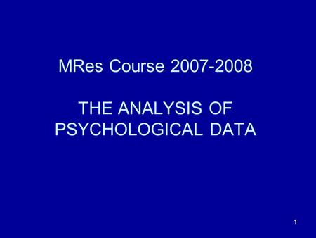 1 MRes Course 2007-2008 THE ANALYSIS OF PSYCHOLOGICAL DATA.