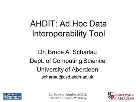 Dr. Bruce A. Scharlau, AHDIT, ES2002 E-Business Workshop AHDIT: Ad Hoc Data Interoperability Tool Dr. Bruce A. Scharlau Dept. of Computing Science University.