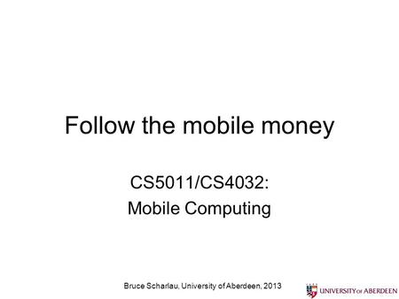 Follow the mobile money CS5011/CS4032: Mobile Computing Bruce Scharlau, University of Aberdeen, 2013.