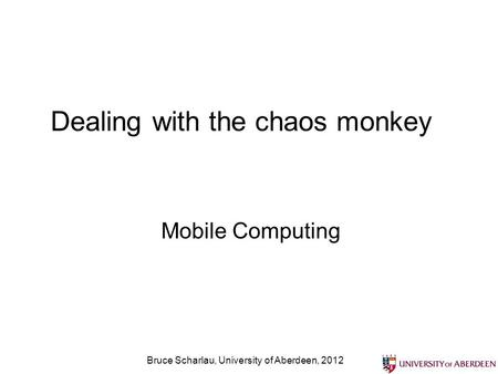 Bruce Scharlau, University of Aberdeen, 2012 Dealing with the chaos monkey Mobile Computing.
