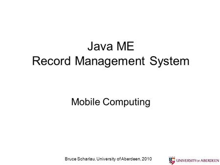 Bruce Scharlau, University of Aberdeen, 2010 Java ME Record Management System Mobile Computing.