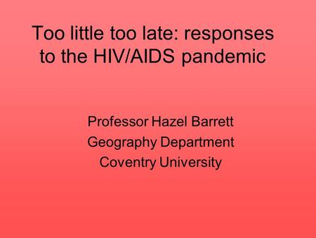 Too little too late: responses to the HIV/AIDS pandemic Professor Hazel Barrett Geography Department Coventry University.
