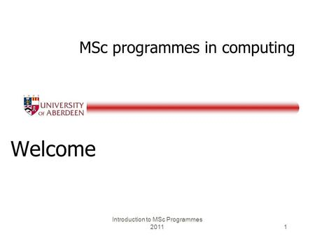 MSc programmes in computing Welcome Introduction to MSc Programmes 2011 1.