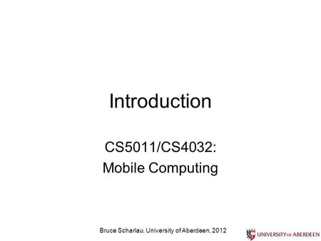 Introduction CS5011/CS4032: Mobile Computing Bruce Scharlau, University of Aberdeen, 2012.
