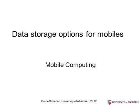 Bruce Scharlau, University of Aberdeen, 2012 Data storage options for mobiles Mobile Computing.