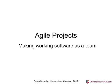Agile Projects Making working software as a team Bruce Scharlau, University of Aberdeen, 2012.