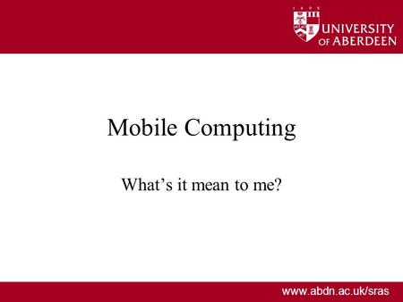 Www.abdn.ac.uk/sras Mobile Computing Whats it mean to me?