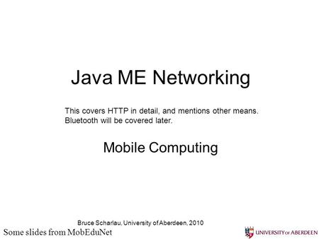 Bruce Scharlau, University of Aberdeen, 2010 Java ME Networking Mobile Computing Some slides from MobEduNet This covers HTTP in detail, and mentions other.