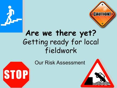 Are we there yet? Getting ready for local fieldwork Our Risk Assessment.