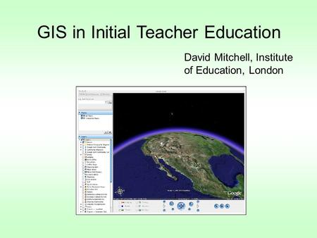 GIS in Initial Teacher Education David Mitchell, Institute of Education, London.