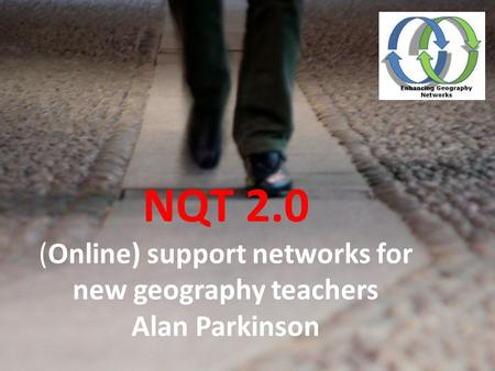 NQT 2.0 (Online) support networks for new geography teachers Alan Parkinson.