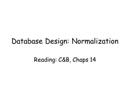 Database Design: Normalization Reading: C&B, Chaps 14.