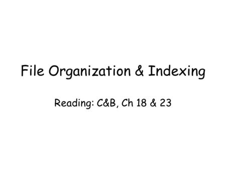File Organization & Indexing Reading: C&B, Ch 18 & 23.