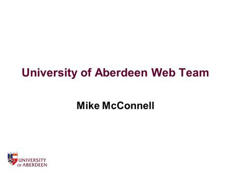 University of Aberdeen Web Team Mike McConnell. About the University web site 1 main central server holding 90% of content circa 500,000 pages central.