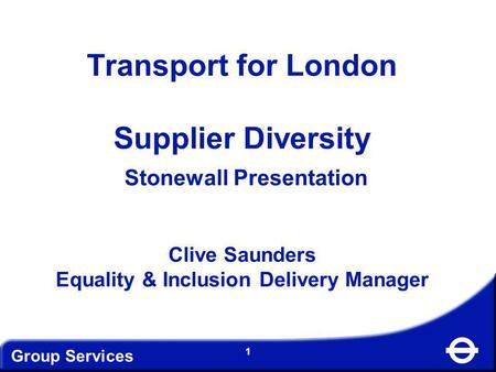 Group Services 1 Transport for London Supplier Diversity Stonewall Presentation Clive Saunders Equality & Inclusion Delivery Manager.