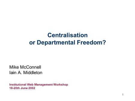 1 Centralisation or Departmental Freedom? Mike McConnell Iain A. Middleton Institutional Web Management Workshop 18-20th June 2002.