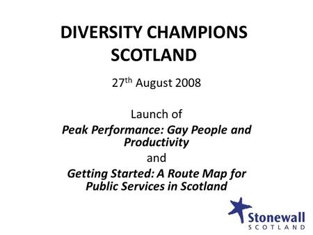 DIVERSITY CHAMPIONS SCOTLAND 27 th August 2008 Launch of Peak Performance: Gay People and Productivity and Getting Started: A Route Map for Public Services.