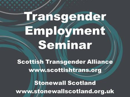 Transgender Employment Seminar Scottish Transgender Alliance www.scottishtrans.org Stonewall Scotland www.stonewallscotland.org.uk.