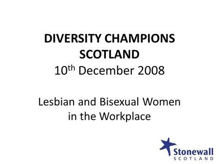 DIVERSITY CHAMPIONS SCOTLAND 10 th December 2008 Lesbian and Bisexual Women in the Workplace.