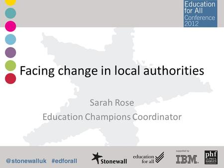 Facing change in local authorities Sarah Rose Education Champions Coordinator.