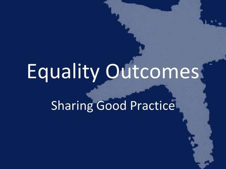 Equality Outcomes Sharing Good Practice. Daniel Aldridge Policy Manager Stonewall Scotland.