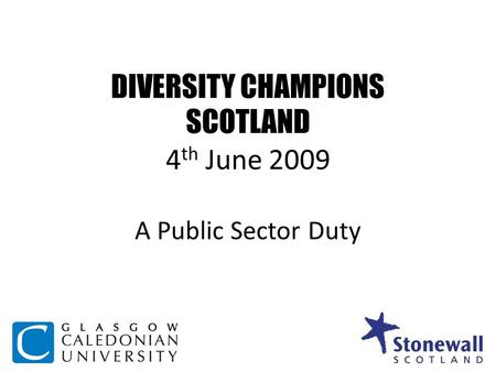 DIVERSITY CHAMPIONS SCOTLAND 4 th June 2009 A Public Sector Duty.