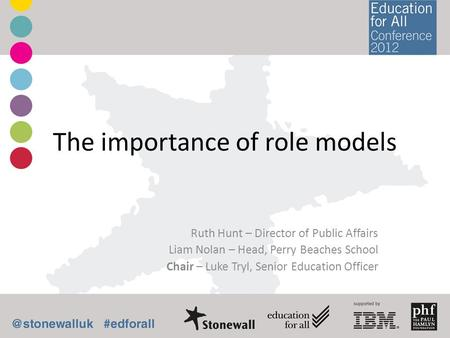 The importance of role models Ruth Hunt – Director of Public Affairs Liam Nolan – Head, Perry Beaches School Chair – Luke Tryl, Senior Education Officer.