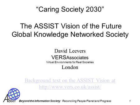 Beyond the Information Society: Reconciling People Planet and Progress 1 Caring Society 2030 The ASSIST Vision of the Future Global Knowledge Networked.