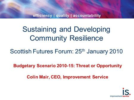 Sustaining and Developing Community Resilience Scottish Futures Forum: 25 th January 2010 Budgetary Scenario 2010-15: Threat or Opportunity Colin Mair,