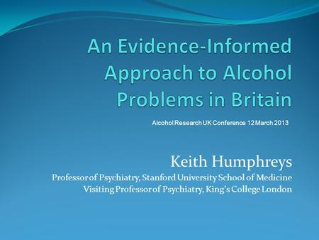 Keith Humphreys Professor of Psychiatry, Stanford University School of Medicine Visiting Professor of Psychiatry, Kings College London Alcohol Research.