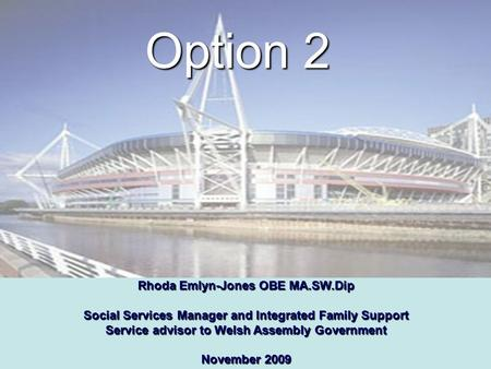 Option 2 Rhoda Emlyn-Jones OBE MA.SW.Dip Social Services Manager and Integrated Family Support Service advisor to Welsh Assembly Government November 2009.