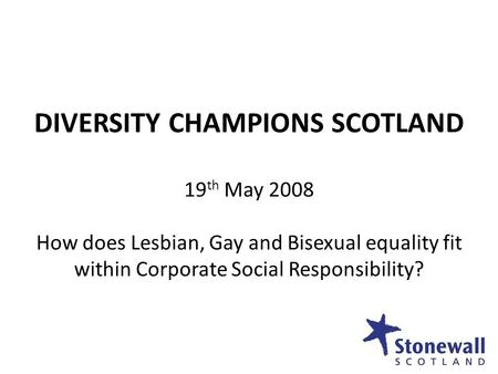 DIVERSITY CHAMPIONS SCOTLAND 19 th May 2008 How does Lesbian, Gay and Bisexual equality fit within Corporate Social Responsibility?