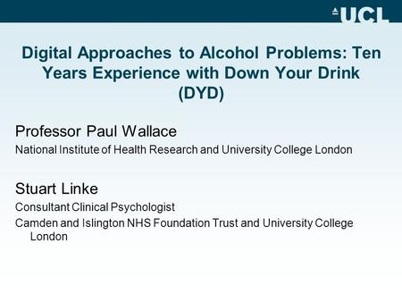 Digital Approaches to Alcohol Problems: Ten Years Experience with Down Your Drink (DYD) Professor Paul Wallace National Institute of Health Research and.