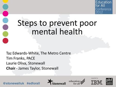 Steps to prevent poor mental health Taz Edwards-White, The Metro Centre Tim Franks, PACE Laurie Oliva, Stonewall Chair - James Taylor, Stonewall.