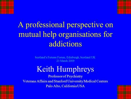 A professional perspective on mutual help organisations for addictions Keith Humphreys Professor of Psychiatry Veterans Affairs and Stanford University.
