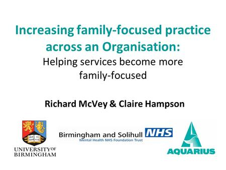 Richard McVey & Claire Hampson Increasing family-focused practice across an Organisation: Helping services become more family-focused.