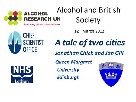 Alcohol and British Society 12 th March 2013 A tale of two cities Jonathan Chick and Jan Gill Queen Margaret University Edinburgh.