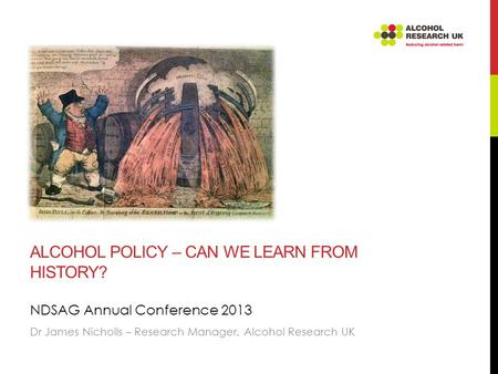 ALCOHOL POLICY – CAN WE LEARN FROM HISTORY? NDSAG Annual Conference 2013 Dr James Nicholls – Research Manager, Alcohol Research UK.