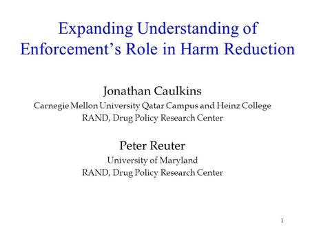 1 Expanding Understanding of Enforcements Role in Harm Reduction Jonathan Caulkins Carnegie Mellon University Qatar Campus and Heinz College RAND, Drug.