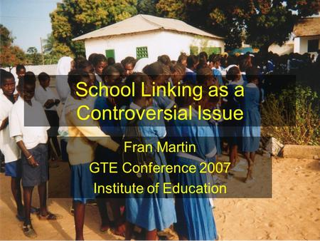 School Linking as a Controversial Issue Fran Martin GTE Conference 2007 Institute of Education.